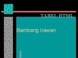 TABEL HTML Bambang Irawan Pemanfaatan tabel u Menyajikan
