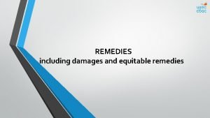 REMEDIES including damages and equitable remedies Objectives Describe
