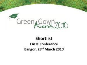 Shortlist EAUC Conference Bangor 23 rd March 2010