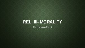REL III MORALITY Foundations Part 1 MORALITY WHY