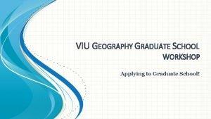 VIU GEOGRAPHY GRADUATE SCHOOL WORKSHOP Applying to Graduate