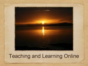 Teaching and Learning Online Online learning is the
