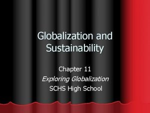 Globalization and Sustainability Chapter 11 Exploring Globalization SCHS