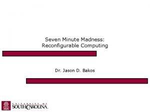 Seven Minute Madness Reconfigurable Computing Dr Jason D