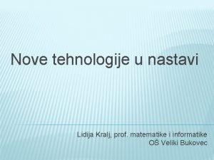 Nove tehnologije u nastavi Lidija Kralj prof matematike