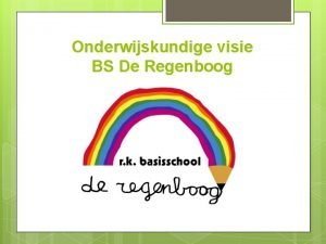 Onderwijskundige visie BS De Regenboog Onderwijskundige visie BS