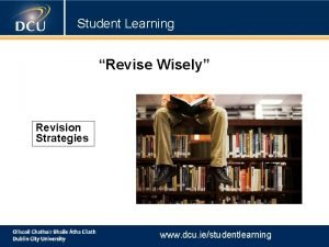 Student Learning Revise Wisely Revision Strategies www dcu