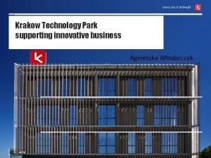 Krakow Technology Park supporting innovative business Agnieszka Wodarczyk