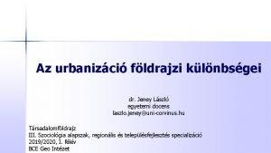 Az urbanizci fldrajzi klnbsgei dr Jeney Lszl egyetemi