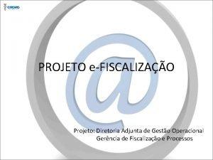 PROJETO eFISCALIZAO Projeto Diretoria Adjunta de Gesto Operacional