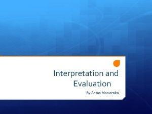 Interpretation and Evaluation By Anton Mararenko Interpretation and