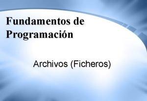 Fundamentos de Programacin Archivos Ficheros Nocin de Archivo