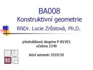 BA 008 Konstruktivn geometrie RNDr Lucie Zrstov Ph