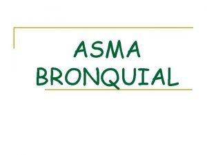 ASMA BRONQUIAL Asma Bronquial El Asma es una