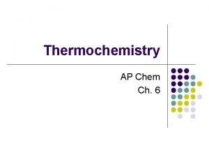 Thermochemistry AP Chem Ch 6 Thermochemistry the study