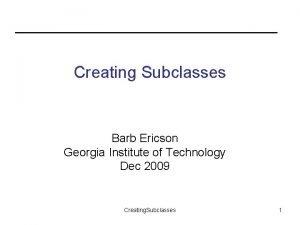 Creating Subclasses Barb Ericson Georgia Institute of Technology