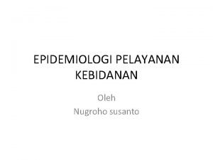 EPIDEMIOLOGI PELAYANAN KEBIDANAN Oleh Nugroho susanto Pengertian Epidemiologi