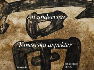 Att undervisa Kinesiska aspekter Uppsala 2015 Hkan Friberg