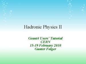 Hadronic Physics II Geant 4 Users Tutorial CERN