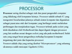 PROCESSOR Processor sering disebut sebagai otak dan pusat