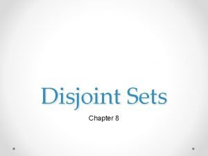 Disjoint Sets Chapter 8 Sets Sets are made
