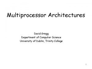 Multiprocessor Architectures David Gregg Department of Computer Science