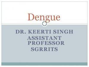 Dengue DR KEERTI SINGH ASSISTANT PROFESSOR SGRRITS Dengue