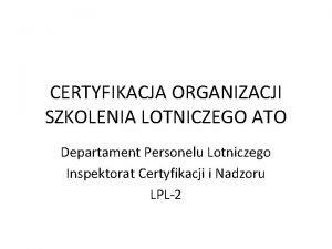 CERTYFIKACJA ORGANIZACJI SZKOLENIA LOTNICZEGO ATO Departament Personelu Lotniczego
