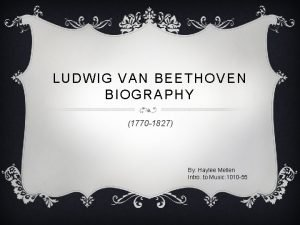 LUDWIG VAN BEETHOVEN BIOGRAPHY 1770 1827 By Haylee