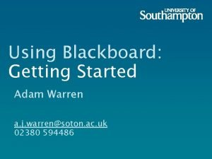 Using Blackboard Getting Started Adam Warren a j
