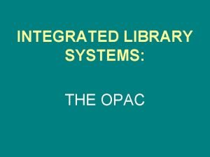 INTEGRATED LIBRARY SYSTEMS THE OPAC Integrated Library Systems
