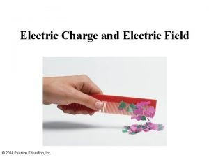 Electric Charge and Electric Field 2014 Pearson Education