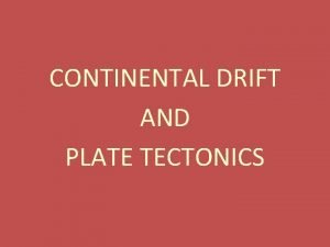 CONTINENTAL DRIFT AND PLATE TECTONICS Continental Drift In