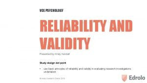 VCE PSYCHOLOGY RELIABILITY AND VALIDITY Presented by Kristy
