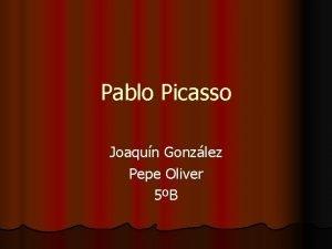 Pablo Picasso Joaqun Gonzlez Pepe Oliver 5B Biography