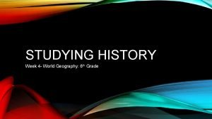 STUDYING HISTORY Week 4 World Geography 6 th