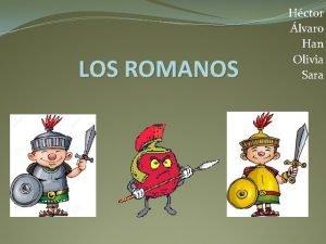 LOS ROMANOS Hctor lvaro Han Olivia Sara LOS