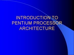 INTRODUCTION TO PENTIUM PROCESSOR ARCHITECTURE IA32 Pentium Processor
