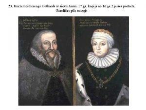 23 Kurzemes hercogs Gothards ar sievu Annu 17