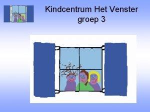 Kindcentrum Het Venster groep 3 Welkom in groep