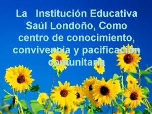 La Institucin Educativa Sal Londoo Como centro de