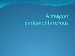 A magyar parlamentarizmus A magyar parlamentarizmus trtnete 1848