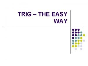 TRIG THE EASY WAY Trig functions To remember