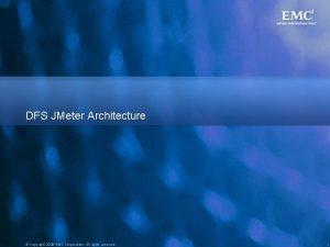 DFS JMeter Architecture Copyright 2008 EMC Corporation All