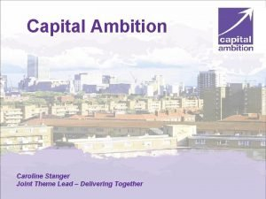 Capital Ambition Caroline Stanger Joint Theme Lead Delivering