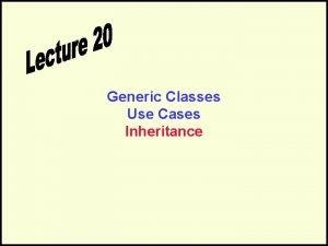 Generic Classes Use Cases Inheritance Generic Classes The