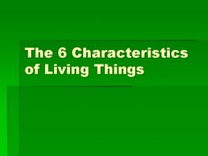 The 6 Characteristics of Living Things 6 Characteristics