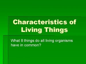 Characteristics of Living Things What 8 things do
