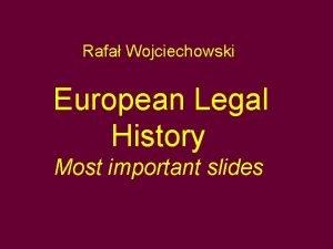 Rafa Wojciechowski European Legal History Most important slides