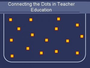 Connecting the Dots in Teacher Education Connecting the